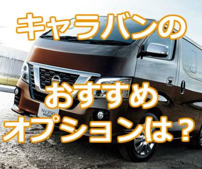 日産NV350キャラバンのおすすめオプションは?後悔しないために本当に必要なオプションを調べてみた